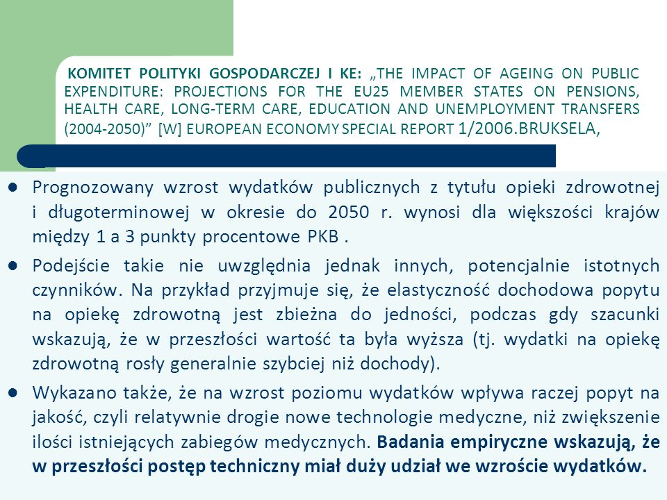 "KOMITET POLITYKI GOSPODARCZEJ I KE: ""THE IMPACT OF AGEING ON PUBLIC EXPENDITURE: PROJECTIONS FOR THE EU25 MEMBER STATES ON PENSIONS, HEALTH CARE, LONG-TERM CARE, EDUCATION AND UNEMPLOYMENT TRANSFERS (2004-2050) [W] EUROPEAN ECONOMY SPECIAL REPORT 1/2006.BRUKSELA,"
